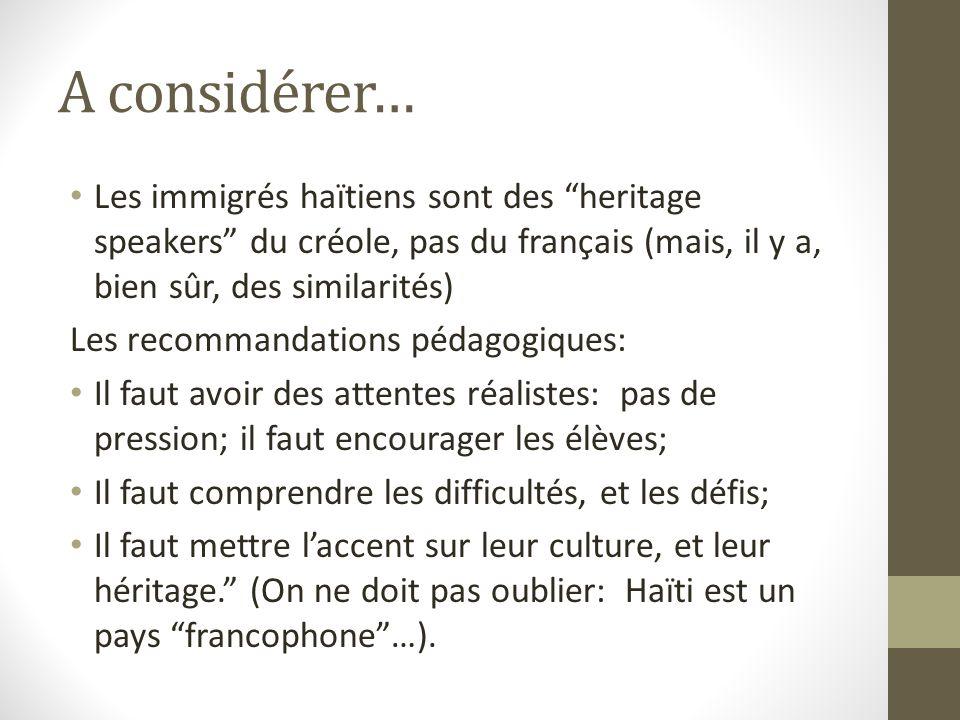 A considérer… Les immigrés haïtiens sont des heritage speakers du créole, pas du français (mais, il y a, bien sûr, des similarités) Les recommandations pédagogiques: Il faut avoir des attentes réalistes: pas de pression; il faut encourager les élèves; Il faut comprendre les difficultés, et les défis; Il faut mettre laccent sur leur culture, et leur héritage.