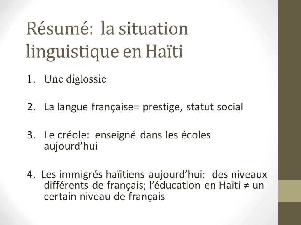 Résumé: la situation linguistique en Haïti 1.Une diglossie 2.La langue française= prestige, statut social 3.Le créole: enseigné dans les écoles aujourdhui 4.