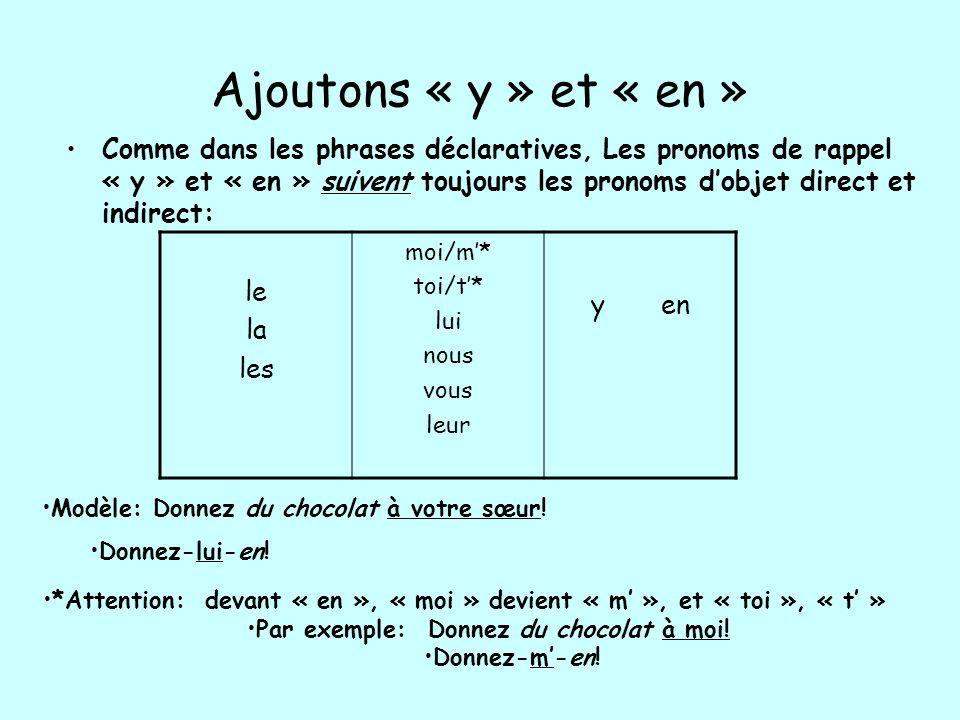 Ajoutons « y » et « en » Comme dans les phrases déclaratives, Les pronoms de rappel « y » et « en » suivent toujours les pronoms dobjet direct et indi
