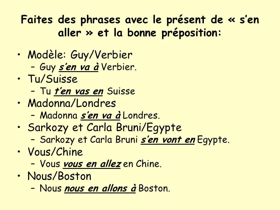 Faites des phrases avec le présent de « sen aller » et la bonne préposition: Modèle: Guy/Verbier –Guy sen va à Verbier. Tu/Suisse –Tu ten vas en Suiss