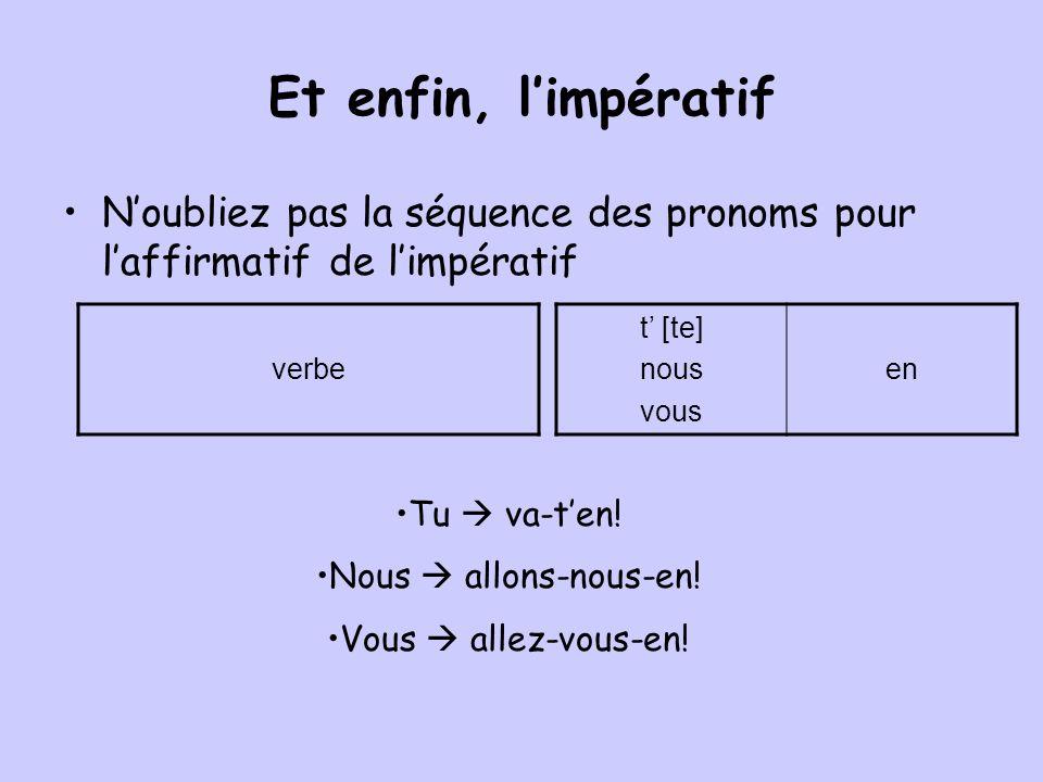 Et enfin, limpératif Noubliez pas la séquence des pronoms pour laffirmatif de limpératif t [te] nous vous en verbe Tu va-ten! Nous allons-nous-en! Vou