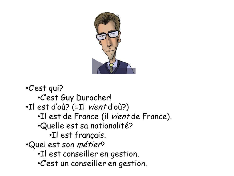 Cest qui.Cest Guy Durocher. Il est doù. (=Il vient doù?) Il est de France (il vient de France).