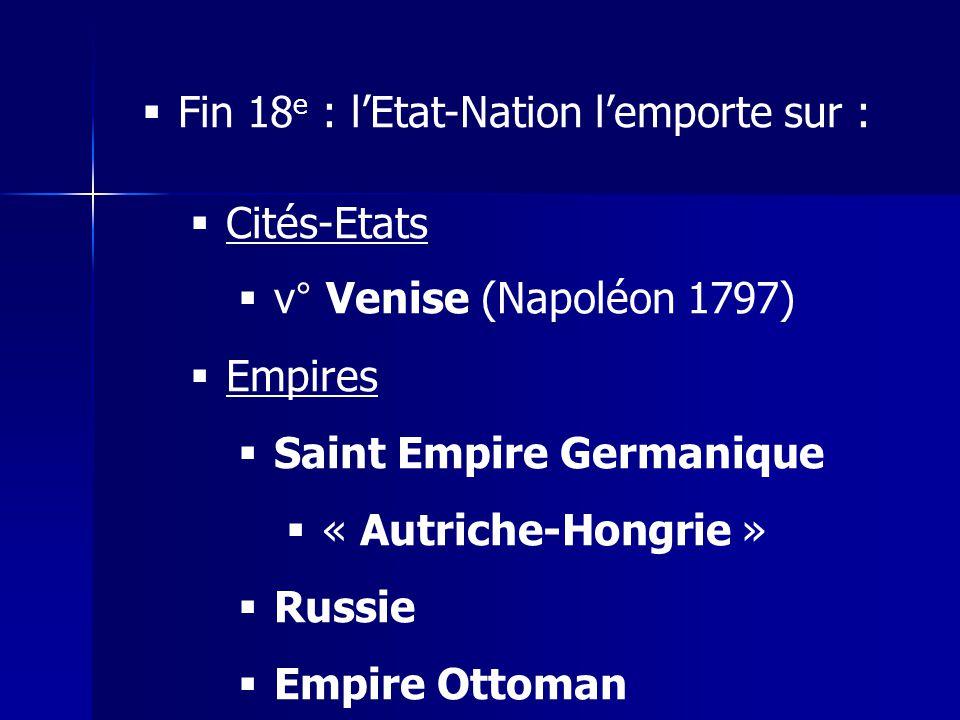 Fin 18 e : lEtat-Nation lemporte sur : Cités-Etats v° Venise (Napoléon 1797) Empires Saint Empire Germanique « Autriche-Hongrie » Russie Empire Ottoma
