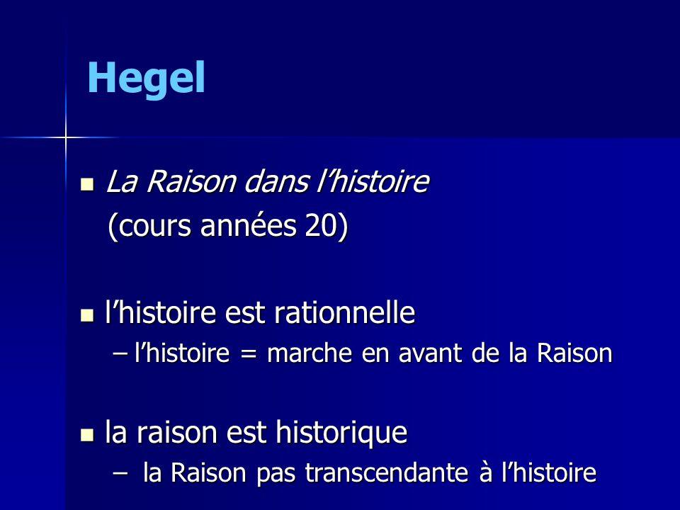 Hegel La Raison dans lhistoire La Raison dans lhistoire (cours années 20) (cours années 20) lhistoire est rationnelle lhistoire est rationnelle –lhistoire = marche en avant de la Raison la raison est historique la raison est historique – la Raison pas transcendante à lhistoire
