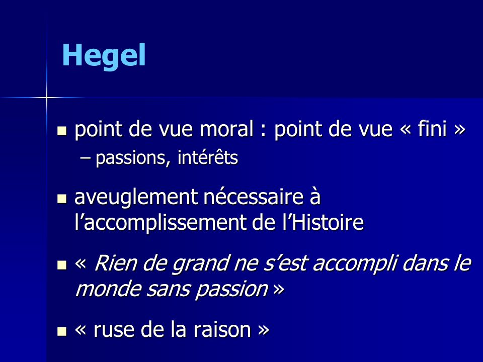 Hegel point de vue moral : point de vue « fini » point de vue moral : point de vue « fini » –passions, intérêts aveuglement nécessaire à laccomplissement de lHistoire aveuglement nécessaire à laccomplissement de lHistoire « Rien de grand ne sest accompli dans le monde sans passion » « Rien de grand ne sest accompli dans le monde sans passion » « ruse de la raison » « ruse de la raison »