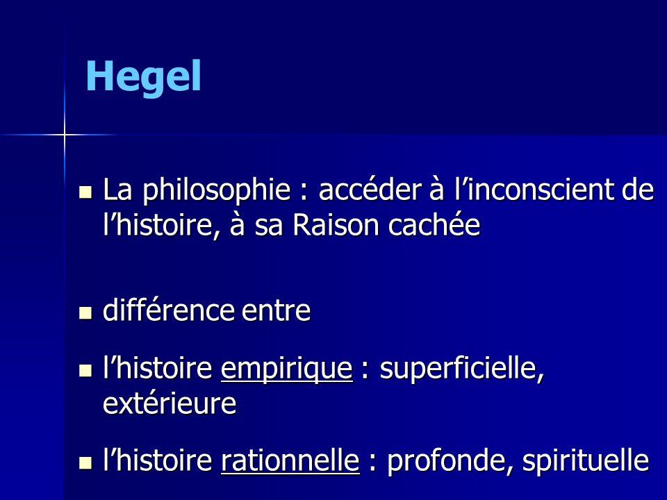 Hegel La philosophie : accéder à linconscient de lhistoire, à sa Raison cachée La philosophie : accéder à linconscient de lhistoire, à sa Raison cachée différence entre différence entre lhistoire empirique : superficielle, extérieure lhistoire empirique : superficielle, extérieure lhistoire rationnelle : profonde, spirituelle lhistoire rationnelle : profonde, spirituelle