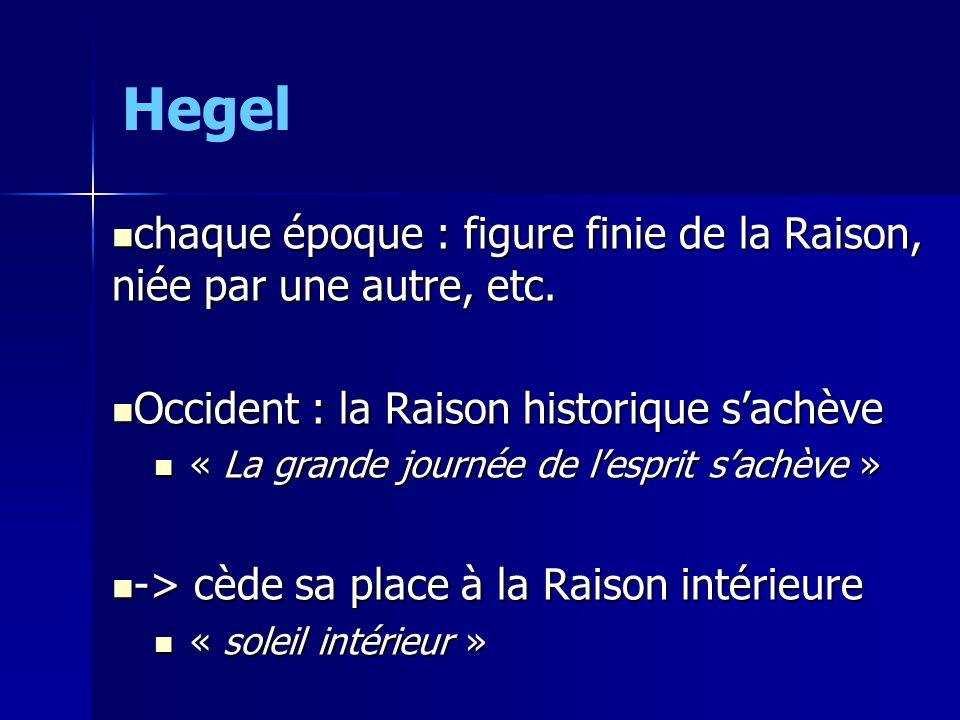 Hegel chaque époque : figure finie de la Raison, niée par une autre, etc.