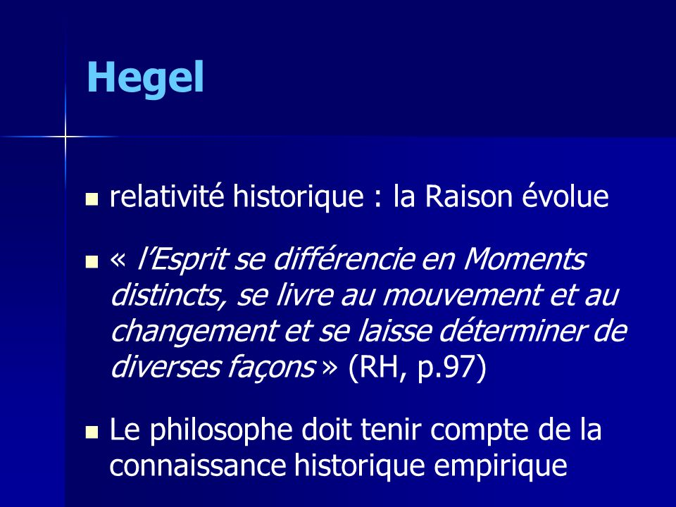 Hegel relativité historique : la Raison évolue « lEsprit se différencie en Moments distincts, se livre au mouvement et au changement et se laisse déterminer de diverses façons » (RH, p.97) Le philosophe doit tenir compte de la connaissance historique empirique