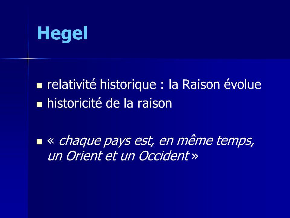Hegel relativité historique : la Raison évolue historicité de la raison « chaque pays est, en même temps, un Orient et un Occident »