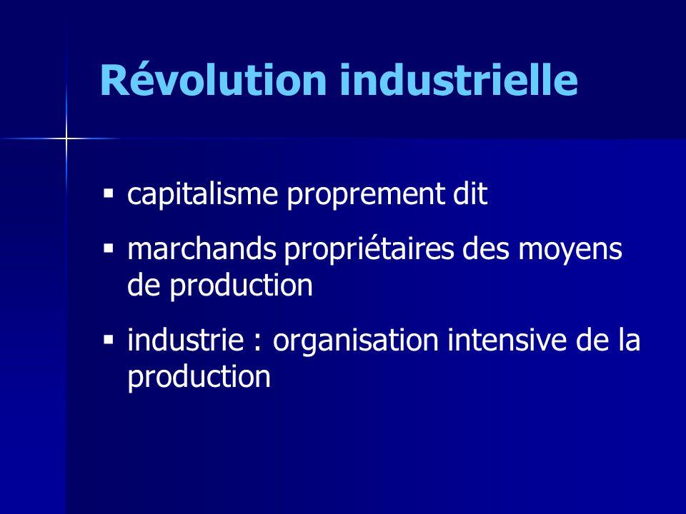 Révolution industrielle capitalisme proprement dit marchands propriétaires des moyens de production industrie : organisation intensive de la productio