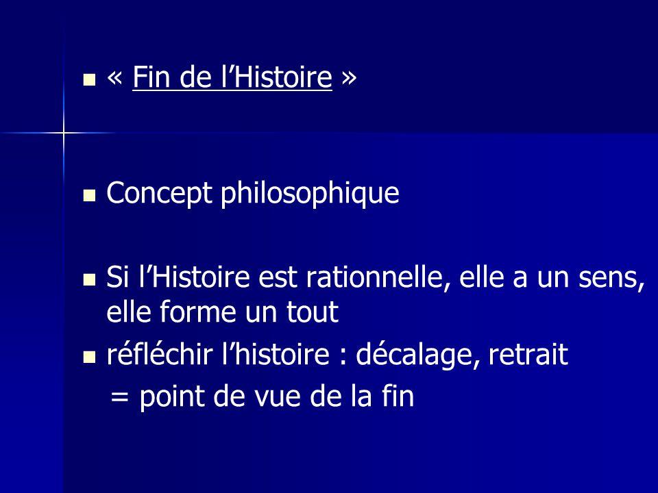 « Fin de lHistoire » Concept philosophique Si lHistoire est rationnelle, elle a un sens, elle forme un tout réfléchir lhistoire : décalage, retrait = point de vue de la fin