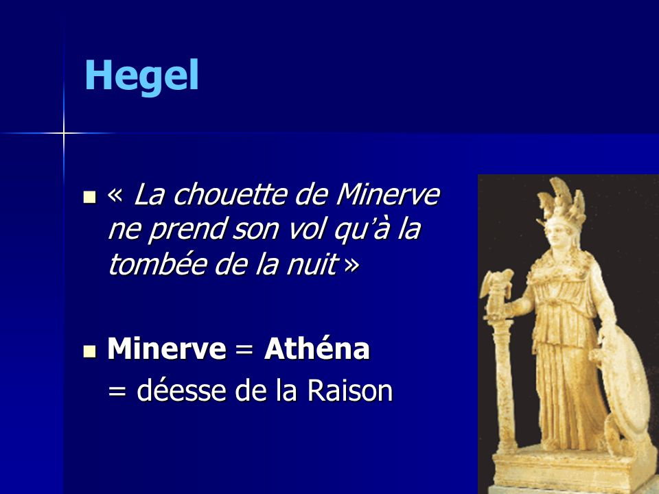 Hegel « La chouette de Minerve ne prend son vol quà la tombée de la nuit » « La chouette de Minerve ne prend son vol quà la tombée de la nuit » Minerve = Athéna Minerve = Athéna = déesse de la Raison