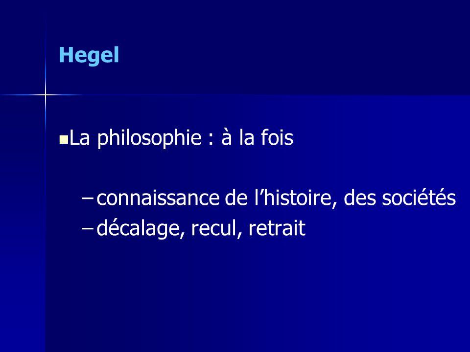 Hegel La philosophie : à la fois – –connaissance de lhistoire, des sociétés – –décalage, recul, retrait