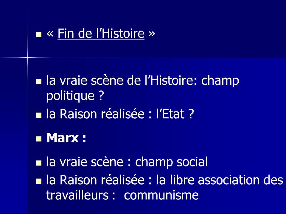 « Fin de lHistoire » la vraie scène de lHistoire: champ politique ? la Raison réalisée : lEtat ? Marx : la vraie scène : champ social la Raison réalis