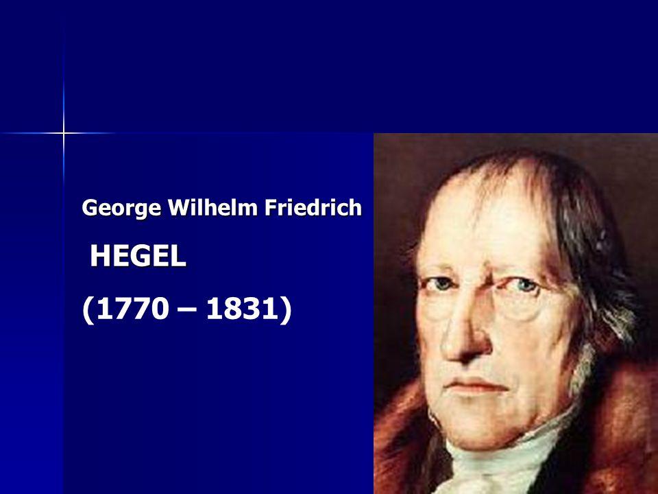George Wilhelm Friedrich HEGEL HEGEL (1770 – 1831)