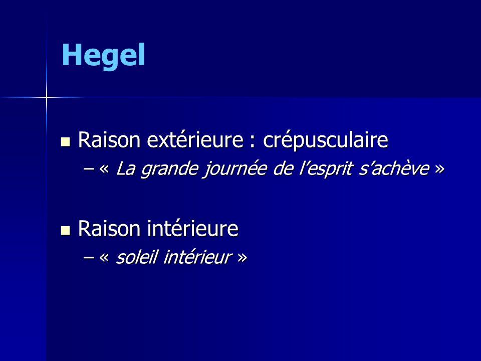 Hegel Raison extérieure : crépusculaire Raison extérieure : crépusculaire –« La grande journée de lesprit sachève » Raison intérieure Raison intérieur