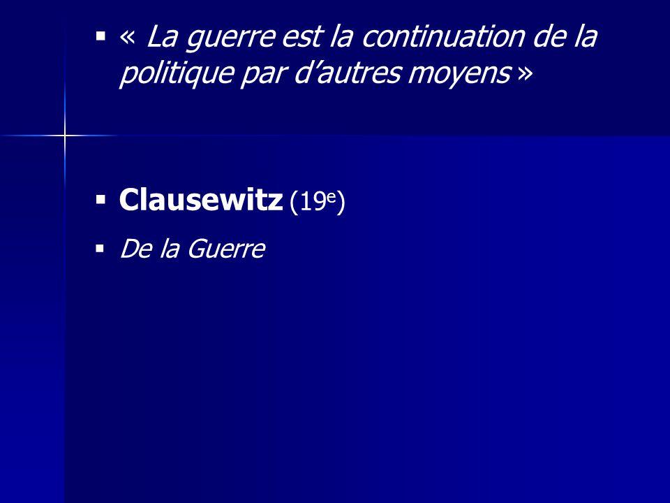 « La guerre est la continuation de la politique par dautres moyens » Clausewitz (19 e ) De la Guerre