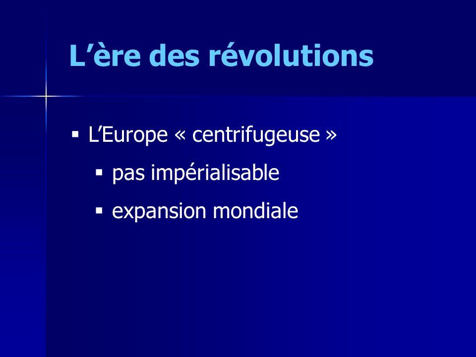 Lère des révolutions LEurope « centrifugeuse » pas impérialisable expansion mondiale
