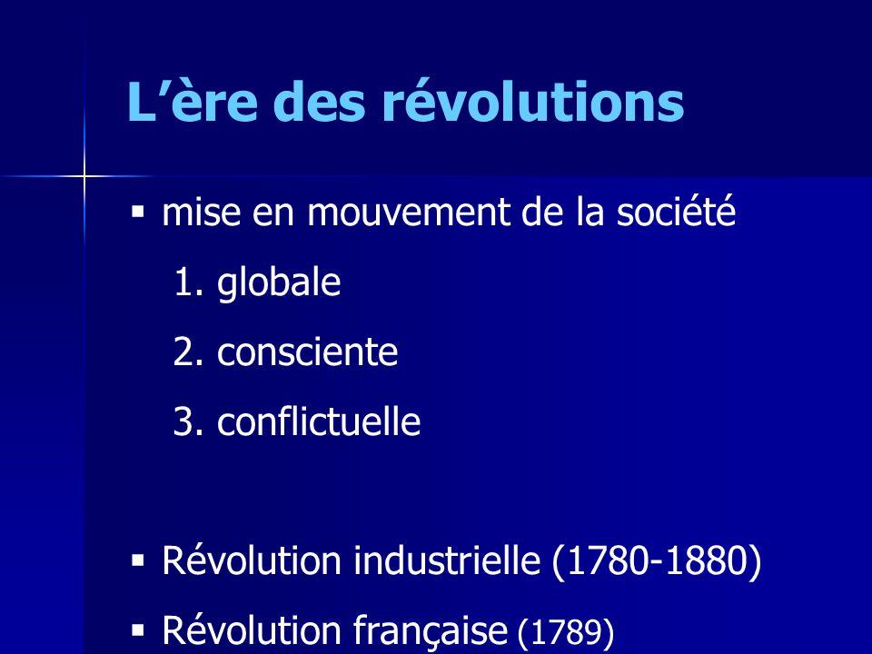 Lère des révolutions mise en mouvement de la société 1. globale 2. consciente 3. conflictuelle Révolution industrielle (1780-1880) Révolution français