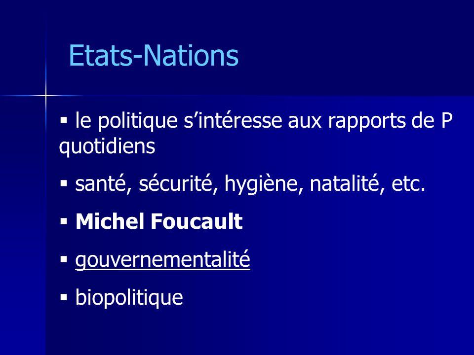 Etats-Nations le politique sintéresse aux rapports de P quotidiens santé, sécurité, hygiène, natalité, etc. Michel Foucault gouvernementalité biopolit