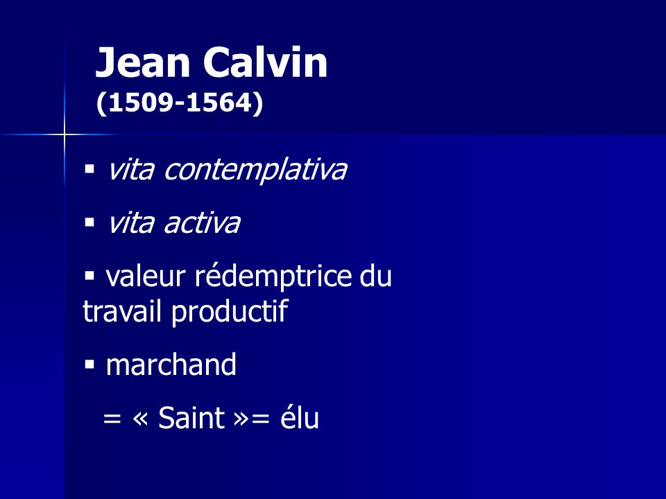 Jean Calvin (1509-1564) vita contemplativa vita activa valeur rédemptrice du travail productif marchand = « Saint »= élu