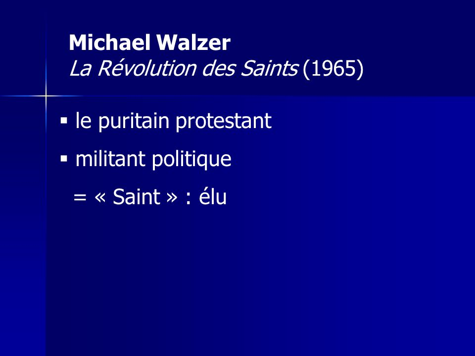 Michael Walzer La Révolution des Saints (1965) le puritain protestant militant politique = « Saint » : élu