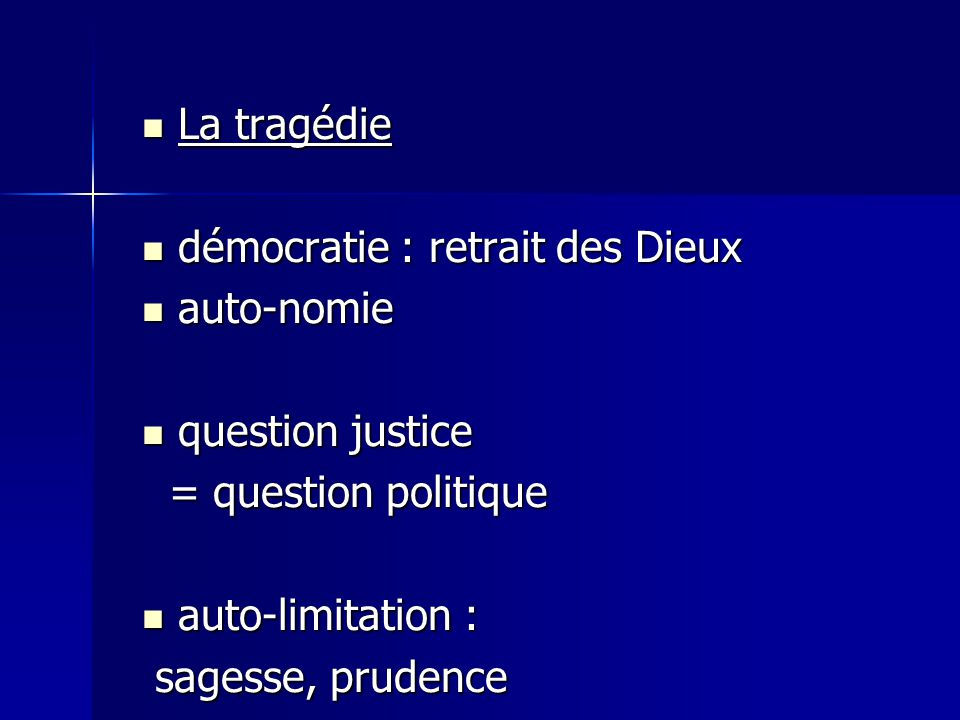 La tragédie La tragédie démocratie : retrait des Dieux démocratie : retrait des Dieux auto-nomie auto-nomie question justice question justice = question politique = question politique auto-limitation : auto-limitation : sagesse, prudence sagesse, prudence