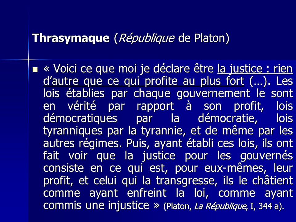 Thrasymaque (République de Platon) « Voici ce que moi je déclare être la justice : rien dautre que ce qui profite au plus fort (…). Les lois établies