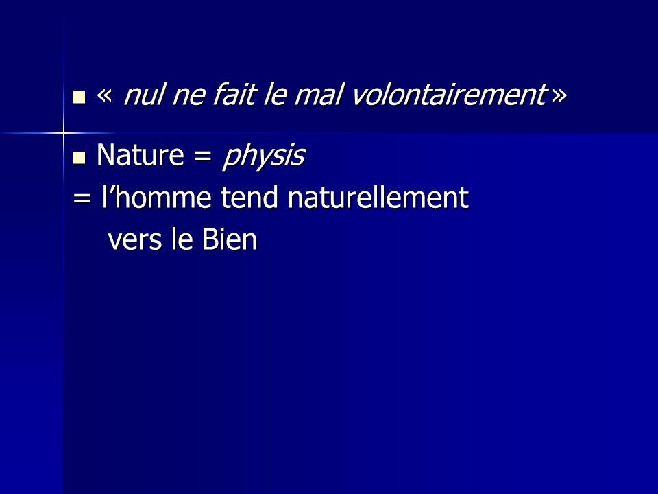 « nul ne fait le mal volontairement » « nul ne fait le mal volontairement » Nature = physis Nature = physis = lhomme tend naturellement vers le Bien v