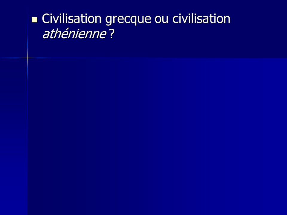 Civilisation grecque ou civilisation athénienne ? Civilisation grecque ou civilisation athénienne ?