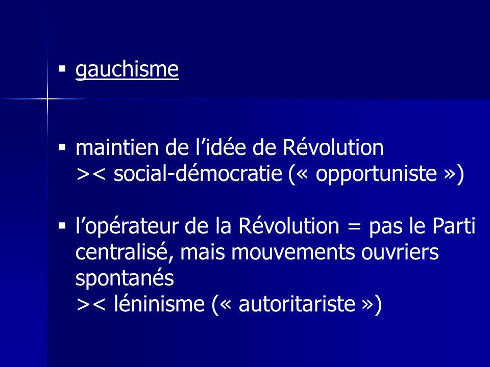 gauchisme maintien de lidée de Révolution >< social-démocratie (« opportuniste ») lopérateur de la Révolution = pas le Parti centralisé, mais mouvements ouvriers spontanés >< léninisme (« autoritariste »)