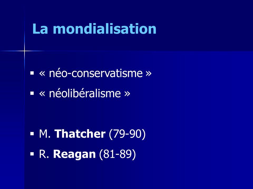 « néo-conservatisme » « néolibéralisme » M. Thatcher (79-90) R. Reagan (81-89) La mondialisation