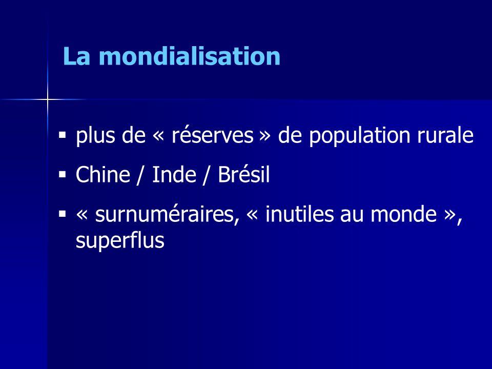 plus de « réserves » de population rurale Chine / Inde / Brésil « surnuméraires, « inutiles au monde », superflus La mondialisation
