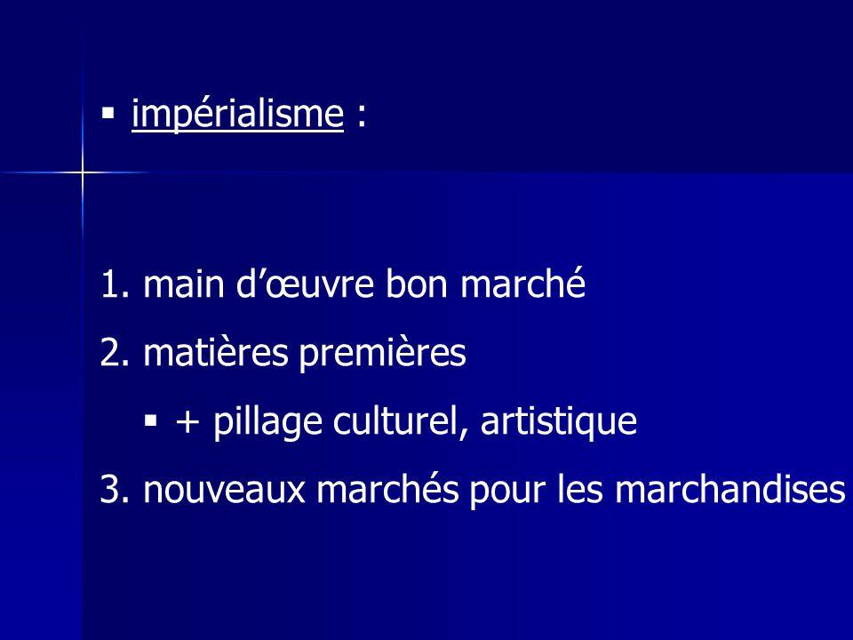 impérialisme : 1. main dœuvre bon marché 2. matières premières + pillage culturel, artistique 3.