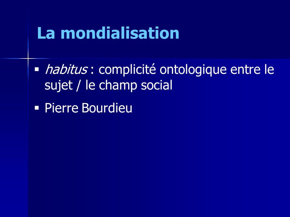 habitus : complicité ontologique entre le sujet / le champ social Pierre Bourdieu La mondialisation