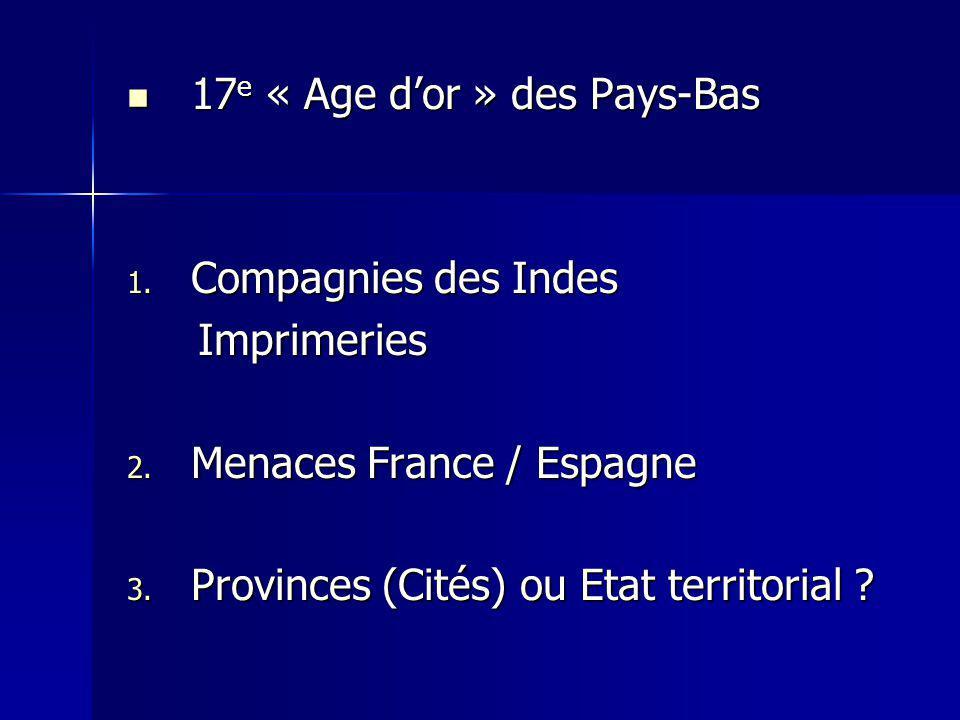 17 e « Age dor » des Pays-Bas 17 e « Age dor » des Pays-Bas 1. Compagnies des Indes Imprimeries Imprimeries 2. Menaces France / Espagne 3. Provinces (
