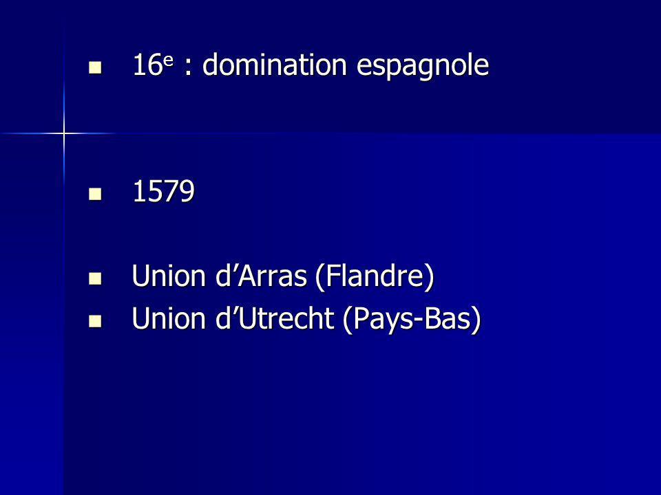 16 e : domination espagnole 16 e : domination espagnole 1579 1579 Union dArras (Flandre) Union dArras (Flandre) Union dUtrecht (Pays-Bas) Union dUtrec