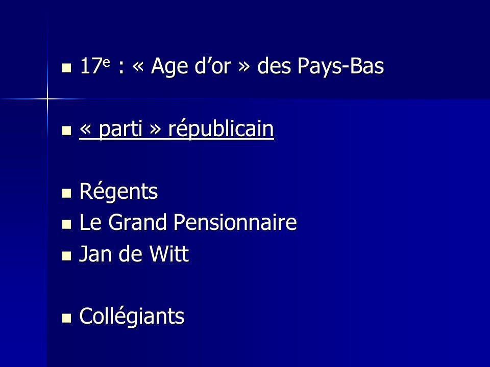 17 e : « Age dor » des Pays-Bas 17 e : « Age dor » des Pays-Bas « parti » républicain « parti » républicain Régents Régents Le Grand Pensionnaire Le G