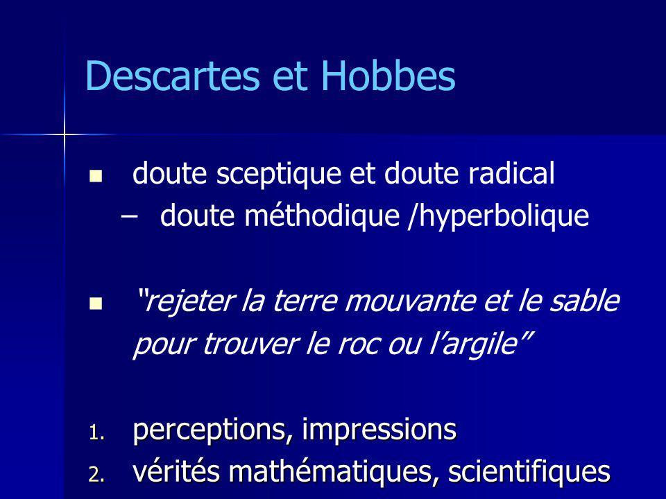Descartes et Hobbes « je suis, sil me trompe » « je suis, sil me trompe » « je pense donc je suis » ; le cogito « je pense donc je suis » ; le cogito « une chose qui pense – qui doute, veut, nie, imagine, sent » « une chose qui pense – qui doute, veut, nie, imagine, sent » point fixe et assuré point fixe et assuré point dArchimède