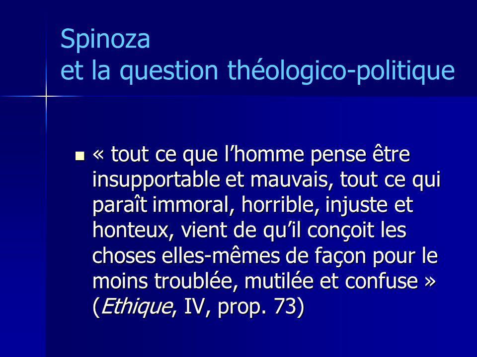 Spinoza et la question théologico-politique « tout ce que lhomme pense être insupportable et mauvais, tout ce qui paraît immoral, horrible, injuste et