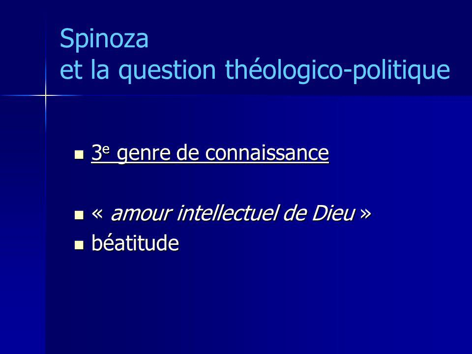 Spinoza et la question théologico-politique 3 e genre de connaissance 3 e genre de connaissance « amour intellectuel de Dieu » « amour intellectuel de