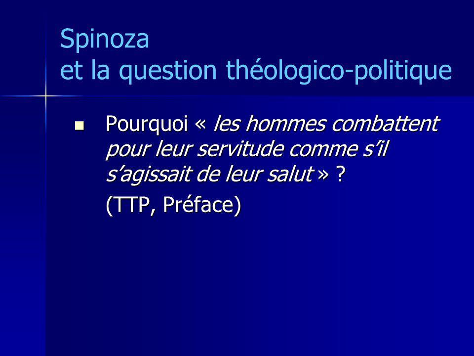 Spinoza et la question théologico-politique Pourquoi « les hommes combattent pour leur servitude comme sil sagissait de leur salut » ? Pourquoi « les