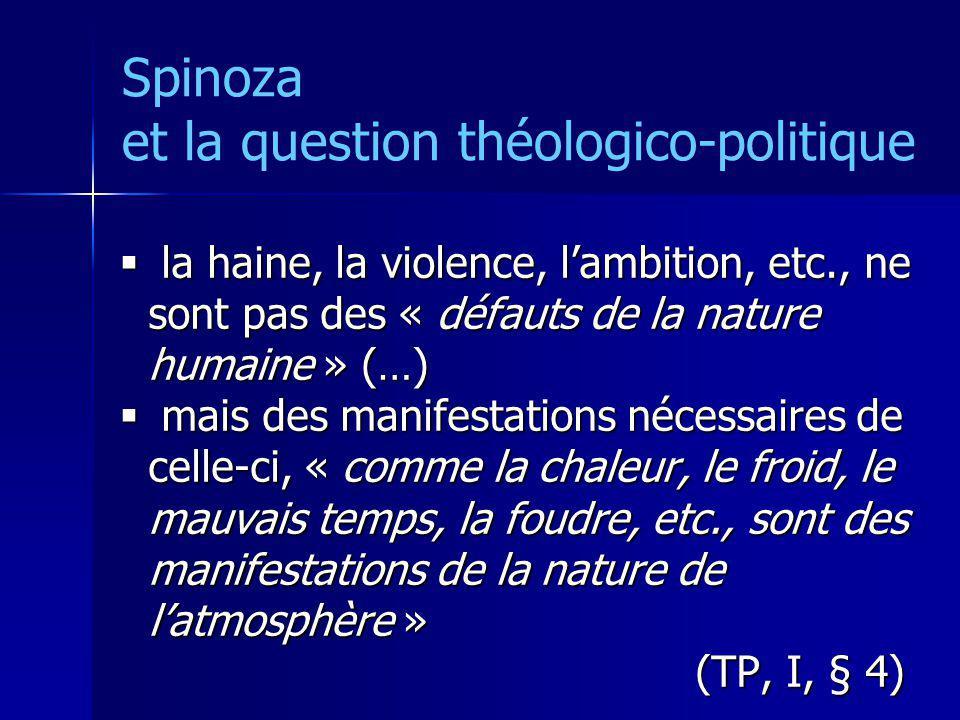 Spinoza et la question théologico-politique la haine, la violence, lambition, etc., ne sont pas des « défauts de la nature humaine » (…) la haine, la