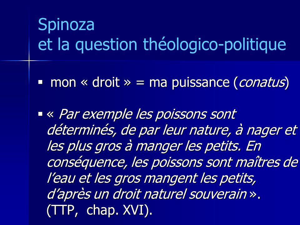 Spinoza et la question théologico-politique mon « droit » = ma puissance (conatus) mon « droit » = ma puissance (conatus) « Par exemple les poissons s