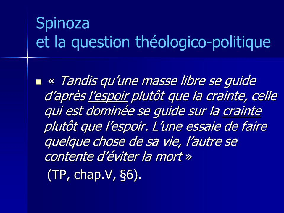 Spinoza et la question théologico-politique « Tandis quune masse libre se guide daprès lespoir plutôt que la crainte, celle qui est dominée se guide s