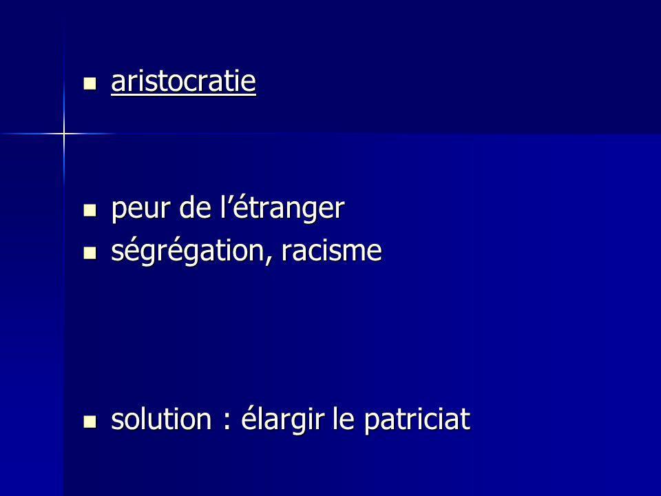 aristocratie aristocratie peur de létranger peur de létranger ségrégation, racisme ségrégation, racisme solution : élargir le patriciat solution : éla