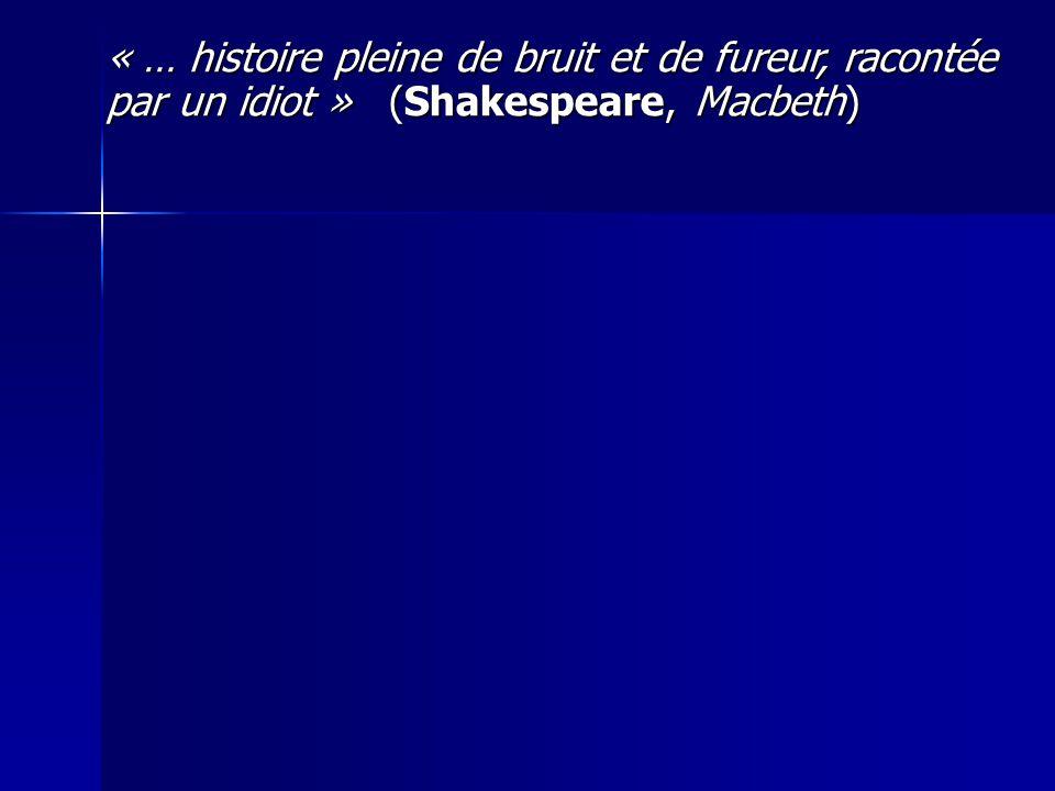 « … histoire pleine de bruit et de fureur, racontée par un idiot » (Shakespeare, Macbeth)