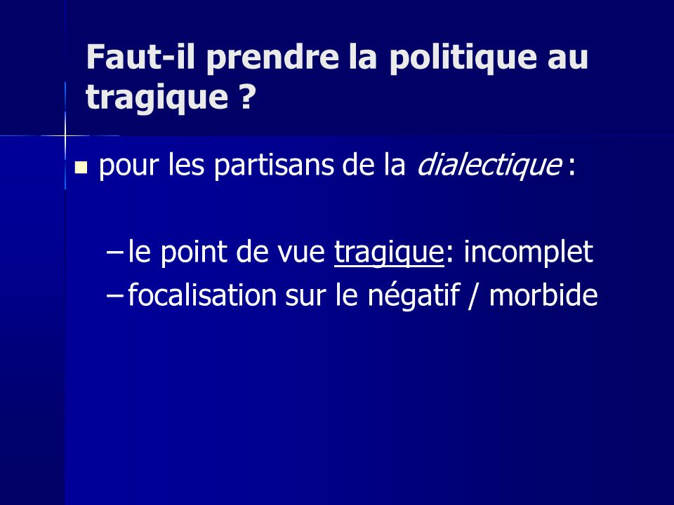 pour les partisans de la dialectique : –le point de vue tragique: incomplet –focalisation sur le négatif / morbide Faut-il prendre la politique au tra