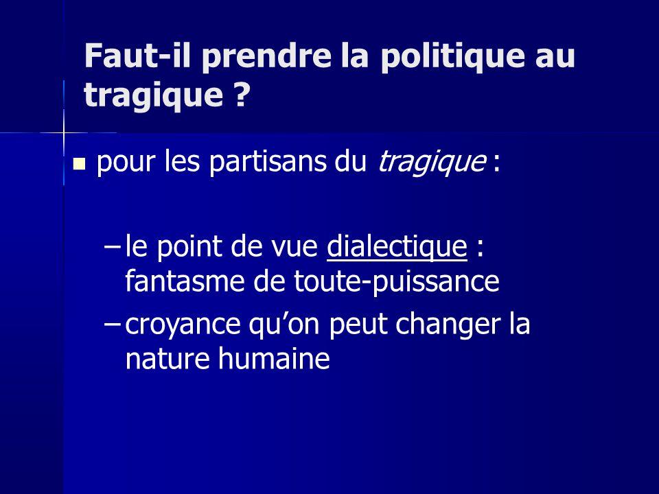pour les partisans du tragique : –le point de vue dialectique : fantasme de toute-puissance –croyance quon peut changer la nature humaine Faut-il prendre la politique au tragique ?