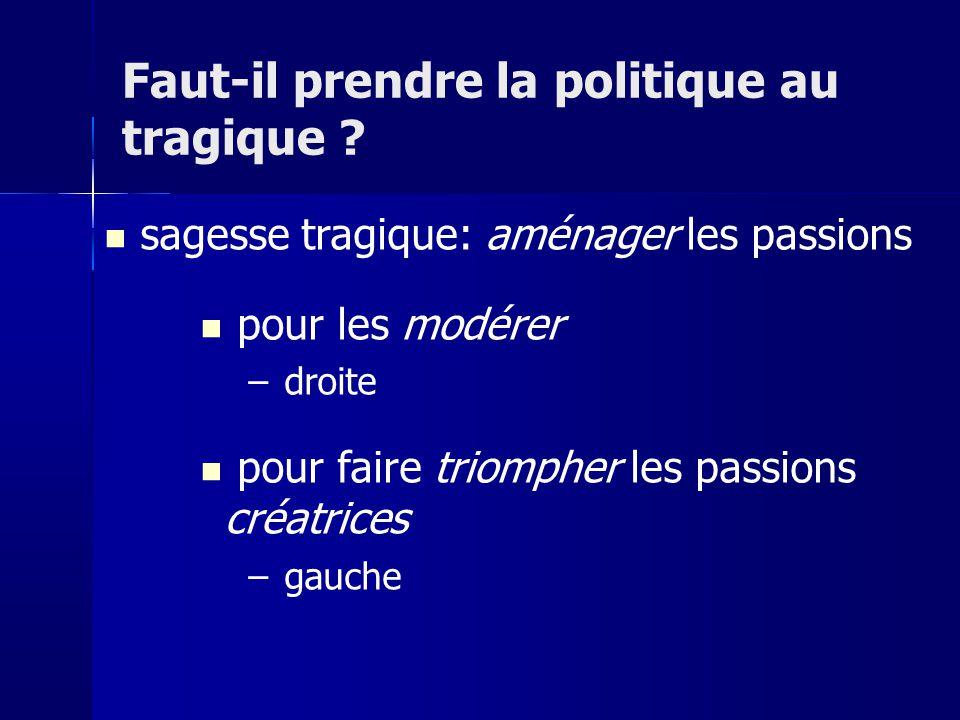sagesse tragique: aménager les passions pour les modérer – droite pour faire triompher les passions créatrices – gauche Faut-il prendre la politique a